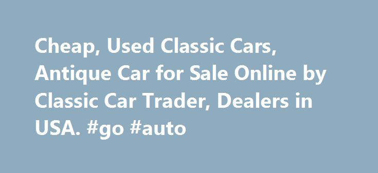 Cheap, Used Classic Cars, Antique Car for Sale Online by Classic Car Trader, Dealers in USA. #go #auto http://uk.remmont.com/cheap-used-classic-cars-antique-car-for-sale-online-by-classic-car-trader-dealers-in-usa-go-auto/  #cars for cheap # Cheap, Used Classic Cars | Antique Car for Sale Online Classic Cars AZ is a site where you will find plenty of used antique cars for sale. Such automobiles are rare in the world but you will find plenty of them at this site. The price of the classic cars…
