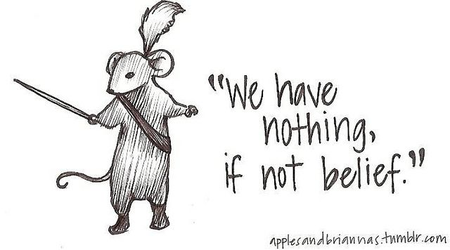 """""""We Have Nothing If Not Belief"""" -  One of Reepicheep's greatest lines - Narnia."""