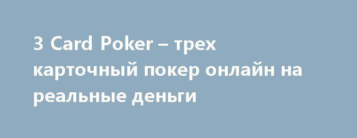 3 Card Poker – трех карточный покер онлайн на реальные деньги http://igrydengi.org/three-card-poker  3 Card Poker – одна их популярных разновидностей покера. Особенностью онлайн игры трехкарточный покер на деньги – это две равные, но полностью независимые денежные ставки. Three Card Poker онлайн от производителя Microgaming.