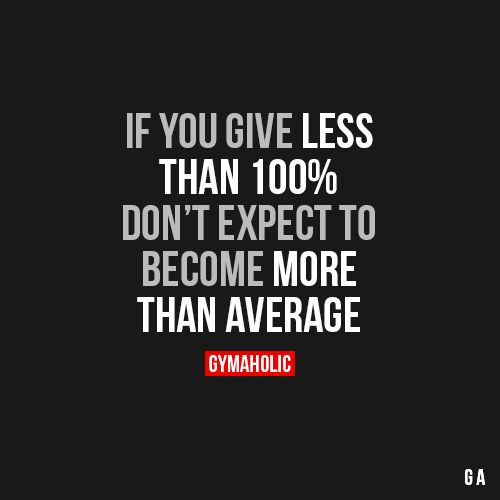 If You Give Less    Than 100% Don't Expect To   Become More  Than Average.