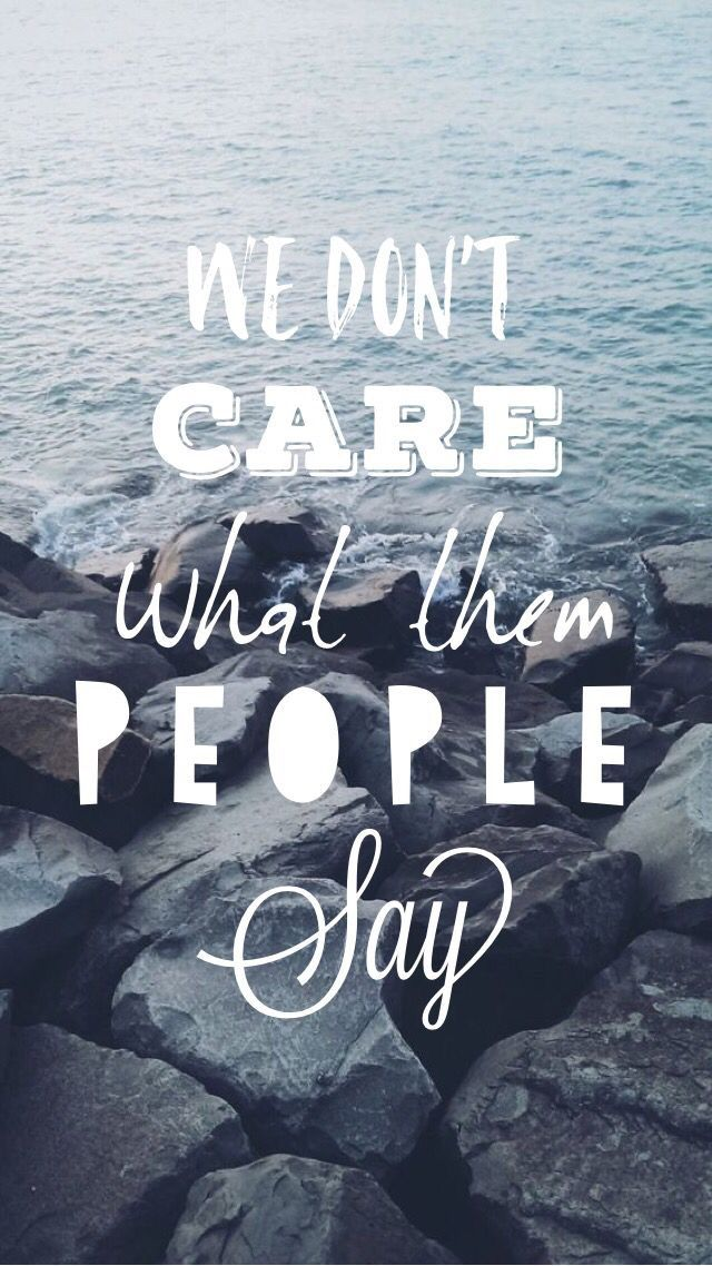 Nós não ligamos para o que aquelas pessoas dizem.