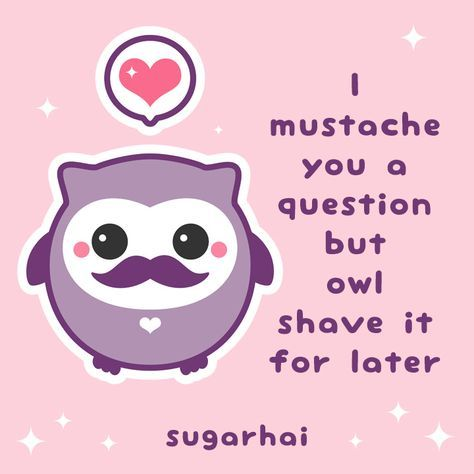 Kawaii pun. I mustache you a question but owl shave it for later.
