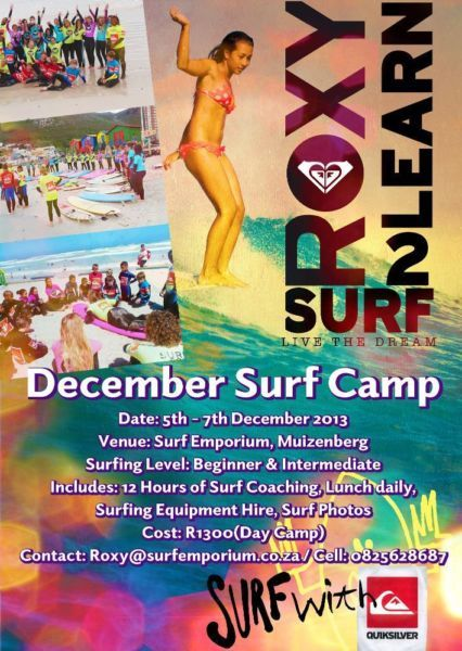 Join Roxy and her team for two awesome Surf Camps this summer holiday!  Camp 1:Day camp  Date: 5th - 7th December 2013 Age: 8 - 18 years Boys and Girls  Level: Beginner to Intermediate  Camp 2:Residential Camp  Date: 9th - 11th December 2013 Age: 8- 18 years Boys and Girls Level: Beginner to Intermediate  See Posters for more information! Or call Roxy: 082 562 8687or email roxy@surfemporium.co.za