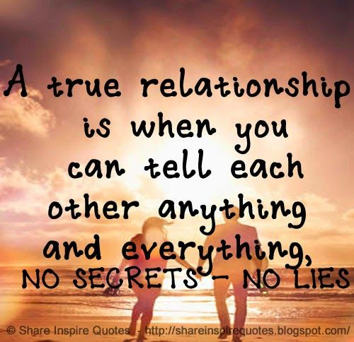 A true relationship is when you can tell each other anything and everything, NO SECRETS - NO LIES #Relationships #Relationshipslessons #Relationshipsadvice #Relationshipsquotes #quotesonRelationships #Relationshipsquotesandsayings #true #tell #secrets #lies #shareinspirequotes #share #inspire #quotes #whatsapp
