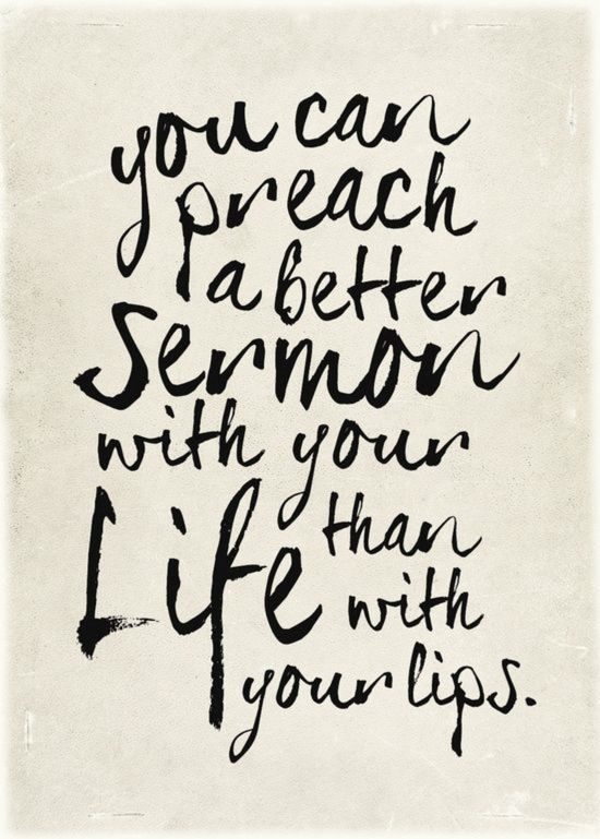 """""""You can preach a better sermon with your life than with your lips"""""""