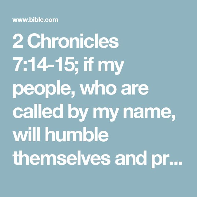 2 Chronicles 7:14-15; if my people, who are called by my name, will humble themselves and pray and seek my face and turn from their wicked ways, then I will hear from heaven, and I will forgive their sin and will heal their land. Now my eyes will be open and my ears attentive to the prayers offered in this place.