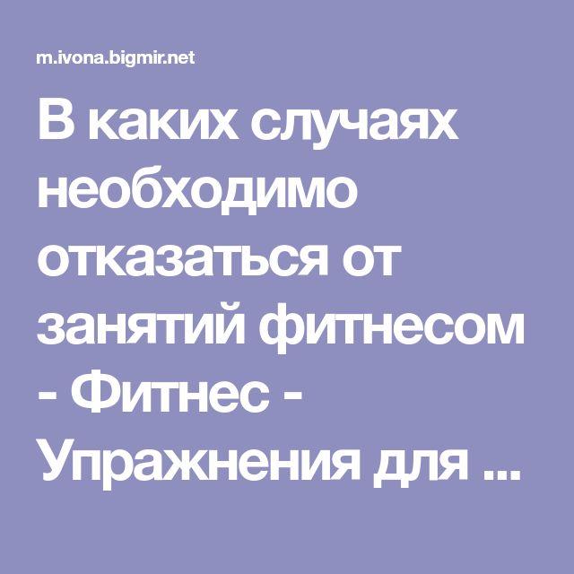 В каких случаях необходимо отказаться от занятий фитнесом - Фитнес - Упражнения для похудения - Здоровье - IVONA - bigmir)net - IVONA bigmir)net