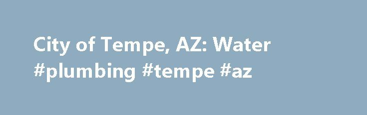 City of Tempe, AZ: Water #plumbing #tempe #az http://atlanta.remmont.com/city-of-tempe-az-water-plumbing-tempe-az/  # Water The purpose of Tempe's Water Utilities Services Division is to promote a high quality of life by: providing clean, safe drinking water; safely collecting and treating wastewater; creating and maintaining a sustainable environment; maintaining competitive user rates; and providing superior customer service to our residents. The efforts of more than 150 talented water…