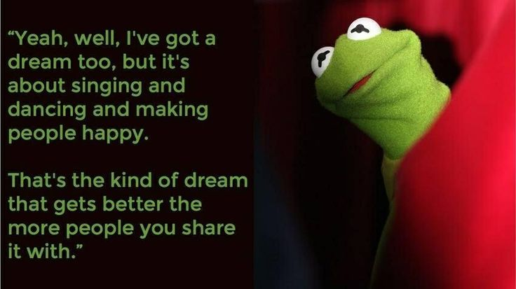 One of my favorite Kermit the Frog quotes, from The Muppet Movie.