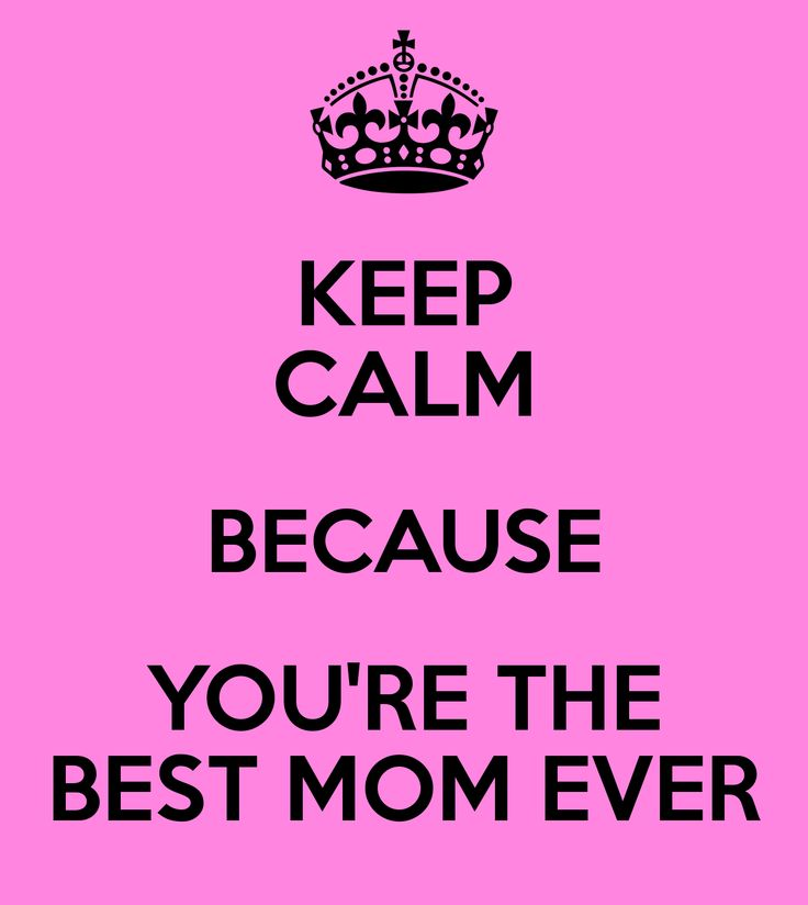 Good Mom Quotes: KEEP CALM BECAUSE YOU'RE THE BEST MOM EVER
