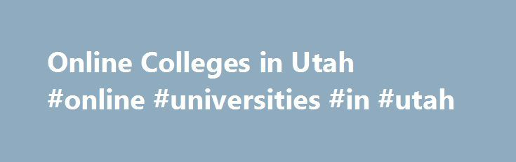 Online Colleges in Utah #online #universities #in #utah http://houston.remmont.com/online-colleges-in-utah-online-universities-in-utah/  # Online Colleges in Utah Overview of Online Colleges in Utah Many colleges in Utah now provide distance learning opportunities to students, like the University of Utah. which offers online, hybrid and flipped courses. High school students can also take advanced courses via satellite or interactive television. Utah s Electronic High School offers distance…