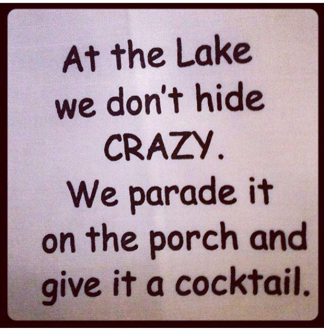 At the Lake we don't hide CRAZY.  We parade it on the porch and give it a cocktail.