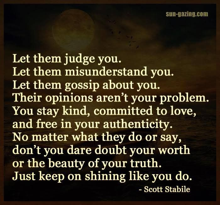 Let them judge you. Let them Miss understand you. Let them gossip about you. Their opinions are not your problem.