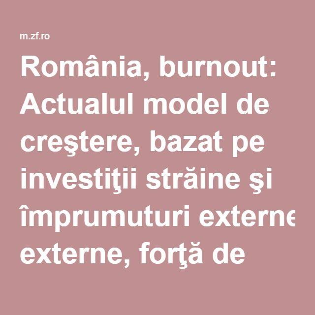 România, burnout: Actualul model de creştere, bazat pe investiţii străine şi împrumuturi externe, forţă de muncă ieftină şi bine calificată, pe reduceri de taxe şi macrostabilizare, s-a epuizat şi nu există un altul | Ziarul Financiar