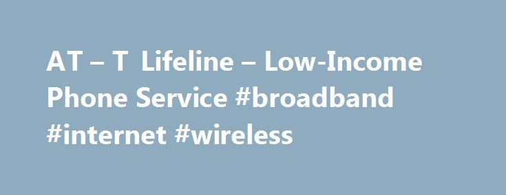 AT – T Lifeline – Low-Income Phone Service #broadband #internet #wireless http://broadband.remmont.com/at-t-lifeline-low-income-phone-service-broadband-internet-wireless/  #low cost internet service # General Information Lifeline Low-income phone service Lifeline Program Restrictions Only one Lifeline service is available per household. A household is defined, for purposes of the Lifeline program, as any individual or group of individuals who live together at the same address and share…