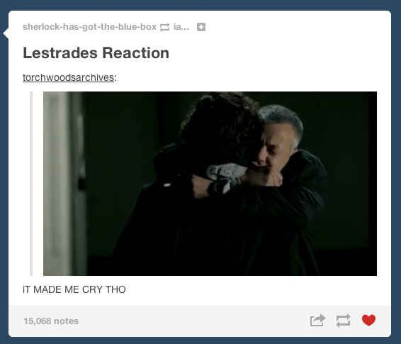 Lestrade's reaction to Sherlock being alive. Deep down inside, I know he knew Sherlock was alive.