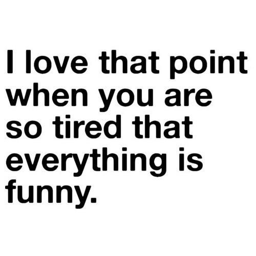 I love that point when you are so tired