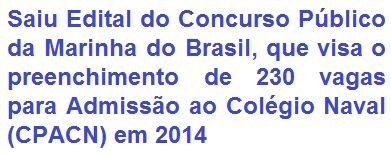 A Marinha do Brasil, por meio da Diretoria de Ensino da Marinha (DEnsM), torna pública, a realização de Concurso Público que destina-se ao preenchimento de 230 (duzentos e trinta) vagas de Admissão ao Colégio Naval (CPACN) em 2014. As oportunidades são para candidatos que tenham 15 e menos de 18 anos de idade e que tenham concluído o 9º ano do Ensino Fundamental ou estando em fase de conclusão.