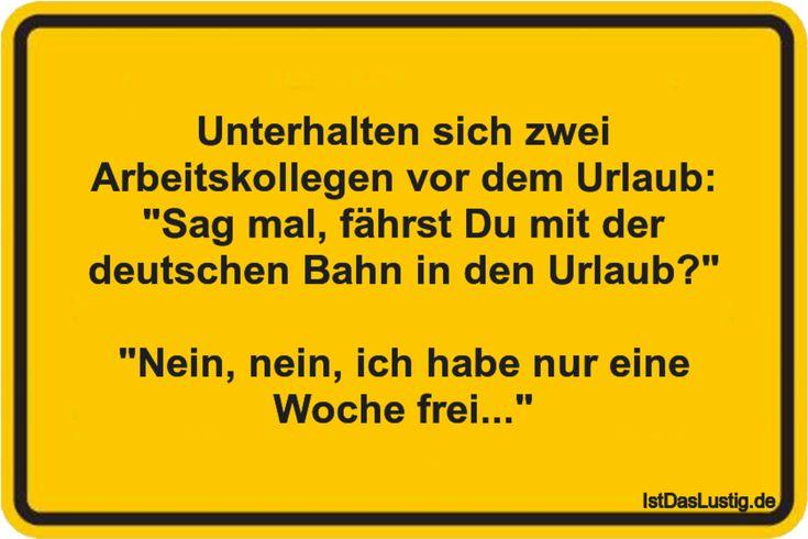 """Unterhalten sich zwei Arbeitskollegen vor dem Urlaub: """"Sag mal, fährst Du mit der deutschen Bahn in den Urlaub?""""  """"Nein, nein, ich habe nur eine Woche frei..."""" ... gefunden auf https://www.istdaslustig.de/spruch/3196 #lustig #sprüche #fun #spass"""