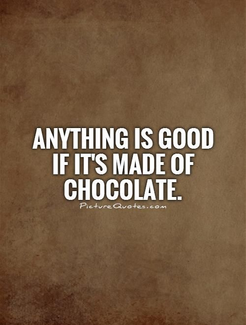 Anything is good if it's made of chocolate. Picture Quotes.