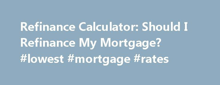 Refinance Calculator: Should I Refinance My Mortgage? #lowest #mortgage #rates http://money.remmont.com/refinance-calculator-should-i-refinance-my-mortgage-lowest-mortgage-rates/  #refinance calculator mortgage # Credit Cards Banking Investing Mortgages Loans Insurance Credit Cards Banking Investing Mortgages Loans Insurance Refinance calculator Refinance calculator Refinance calculator Your monthly refinance savings are calculated by taking your monthly payment on your current mortgage…