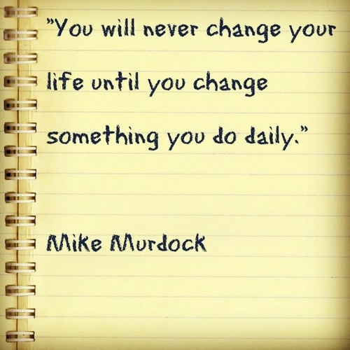 """You will never change your life until you change something you do daily.""    Mike Murdock"