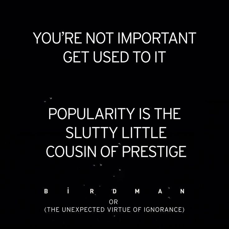 """You are not important get used to it. Popularity is the slutty little cousin of prestige.""  BIRDMAN or (The Unexpected Virtue of Ignorance) http://instagram.com/p/uCn1yuMbPR/"