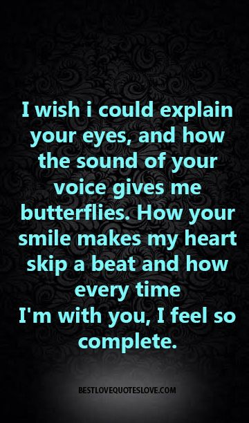 I wish i could explain your eyes and how the sound of your voice gives me butterflies