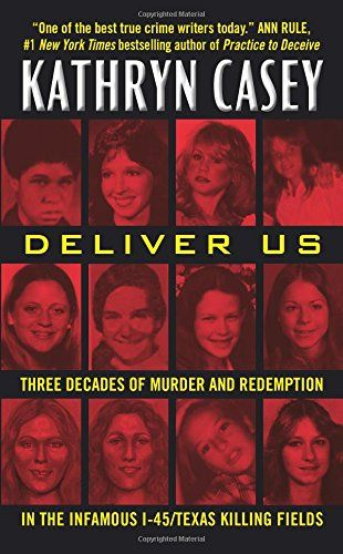Deliver Us: Three Decades of Murder and Redemption in the Infamous I-45/Texas Killing Fields by Kathryn Casey
