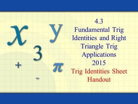4.3 Fundamental Trig Identities and Right Triangle Trig Applications 2015 Trig Identities Sheet Handout.