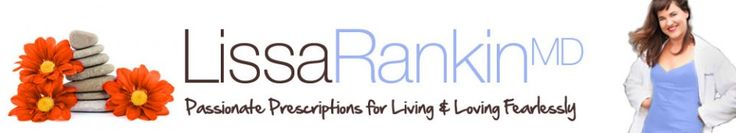 Dr. Lissa Rankin, MD-amazing woman and pioneer to help us find strength in our femininity! Yay!
