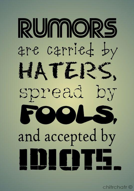 """"""" les rumeurs sont portés par ceux qui haïssent, se propagent par des imbéciles et sont acceptées par des idiots """""""
