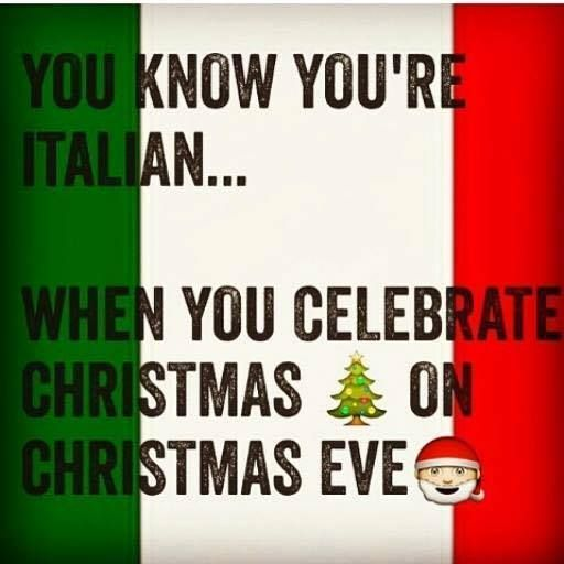 You know you're Italian when you celebrate Christmas on Christmas Eve.