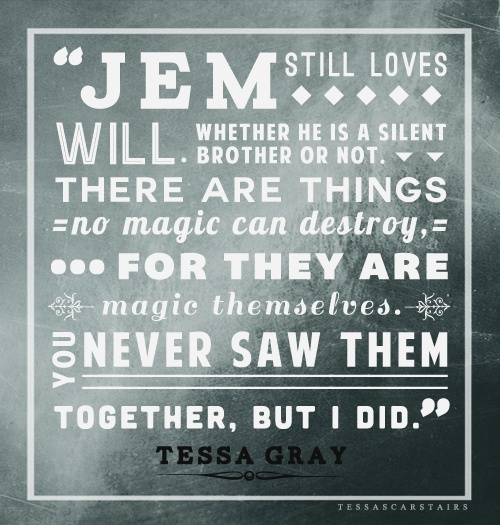 """""""You spoke of Jem in the past tense,"""" said Tessa. """"Jem is not with us, but he is not dead. Will - he cannot bear that Jem be thought of as lost, or forgotten."""" """"I did not mean to forget him,"""" said Elias. """"I meant simply that the Silent Brothers do not have emotions like we do. They do not feel as we do. If they love - """"  (CP2 - pages 528-529)"""