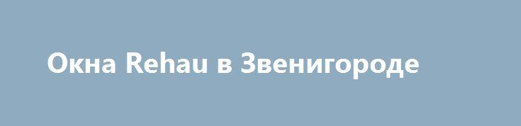 Окна Rehau в Звенигороде http://trustpack.ru/okna-rehau-v-zvenigorode/  Установка в помещении пластиковых окон позволяет избавиться от проблем с уличным шумом, недостатком солнечного освещения и значительных теплопотерь. Однако далеко не все конструкции с металлопластиковым профилем отвечают вышеизложенным требованиям. Многие производители, в погоне за прибылью, игнорируют общепринятые стандарты качества в пользу более низкой стоимости. При выборе пластиковых окон лучше обратиться к мировым…