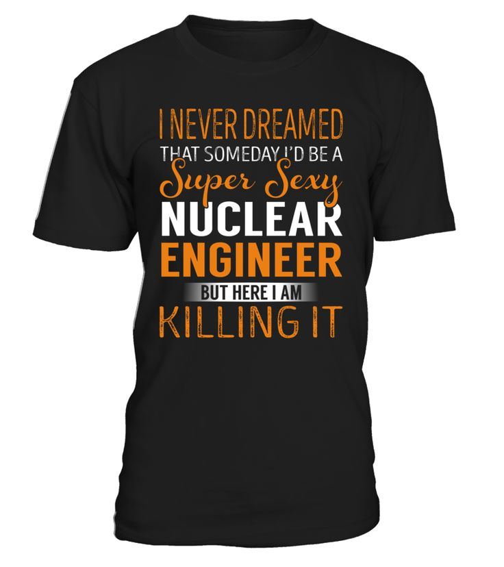 I Never Dreamed That Someday I'd Be a Super Sexy Nuclear Engineer #NuclearEngineer