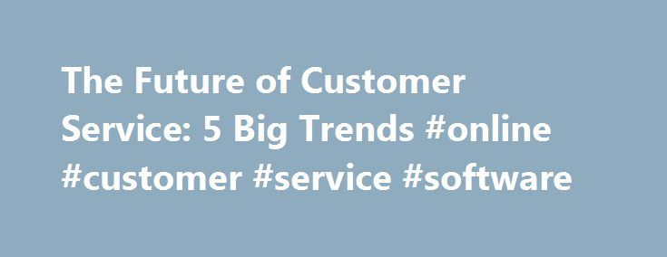 The Future of Customer Service: 5 Big Trends #online #customer #service #software http://tanzania.remmont.com/the-future-of-customer-service-5-big-trends-online-customer-service-software/  # 5 Ways Customer Service Has Changed (And How to Adapt) The basic goal of keeping customers satisfied has always been at the heart of customer service. In years past, it meant doling out smiles and fielding the occasional phone call from an upset customer. In the modern world, there s a whole lot more to…