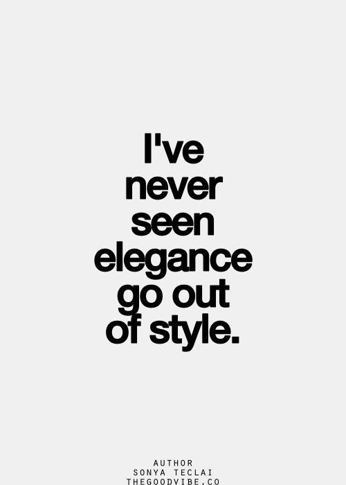 I've never seen elegance go out of style! Quote of the day!