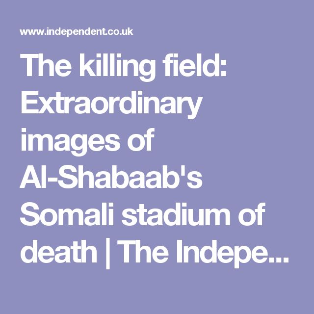 The killing field: Extraordinary images of Al-Shabaab's Somali stadium of death | The Independent