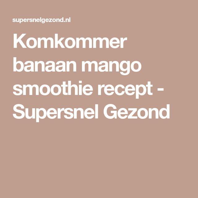 Komkommer banaan mango smoothie recept - Supersnel Gezond