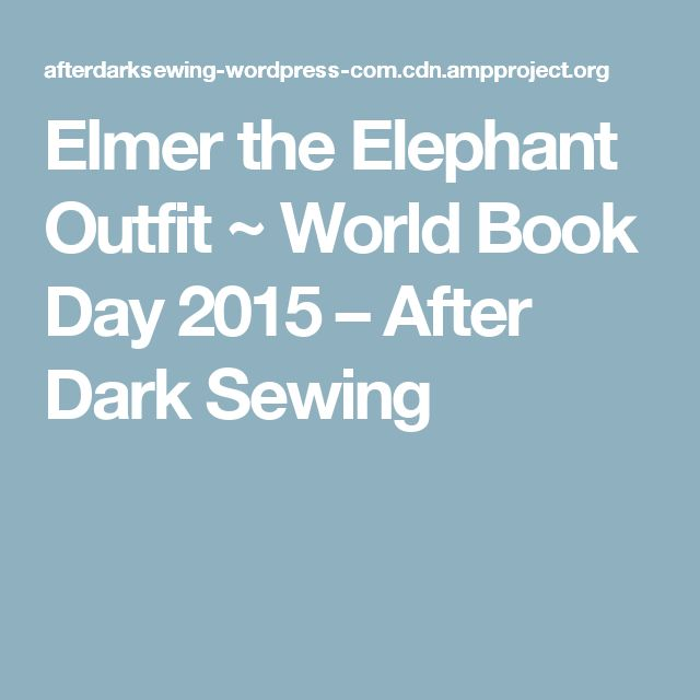 Elmer the Elephant Outfit ~ World Book Day 2015 – After Dark Sewing