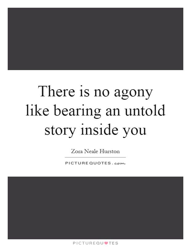 the best zora neale hurston quotes ideas zora  zora neale hurston there is no agony like bearing an untold story inside of you
