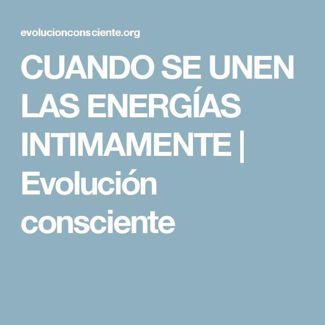 CUANDO SE UNEN LAS ENERGÍAS INTIMAMENTE | Evolución consciente