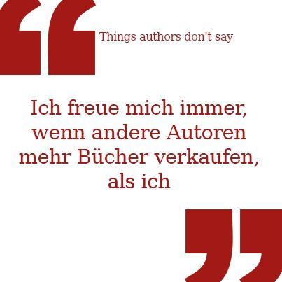 """#ThingsAuthorsDontSay """"Ich freue mich immer, wenn andere Autoren mehr Bücher verkaufen, als ich"""""""