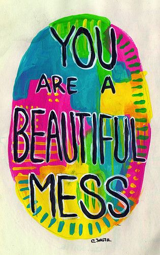 You are a BEAUTIFUL mess.