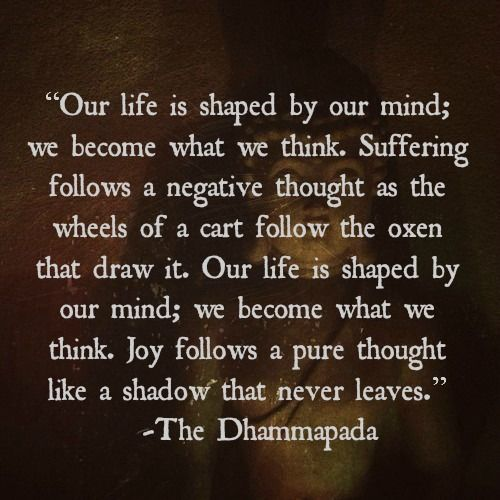 """we become what we think""  ~ The Dhammapada"