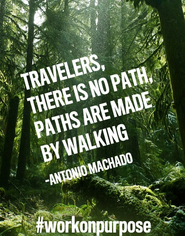 """""""Travelers, there is no path, paths are made by walking""""  -Antonio Machado"""