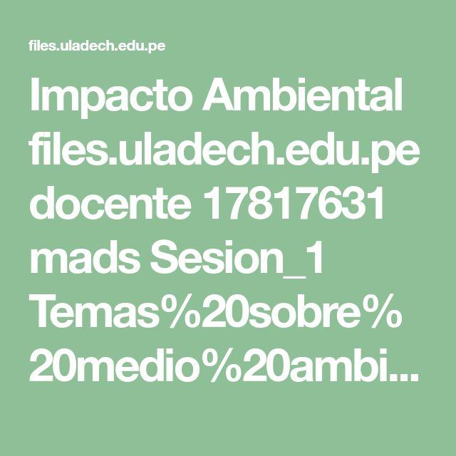 Impacto Ambiental  files.uladech.edu.pe docente 17817631 mads Sesion_1 Temas%20sobre%20medio%20ambiente%20y%20desarrollo%20sostenible%20ULADECH 14._Impacto_ambiental_lectura_2009_.pdf