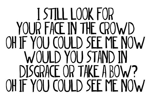 "I still look for your face in the crowd, oh if you could see me now. Would you stand in disgrace or take a bow? Oh if you could see me now. Yeah I'm just missing you now... | The Script - ""If You Could See Me Now"""