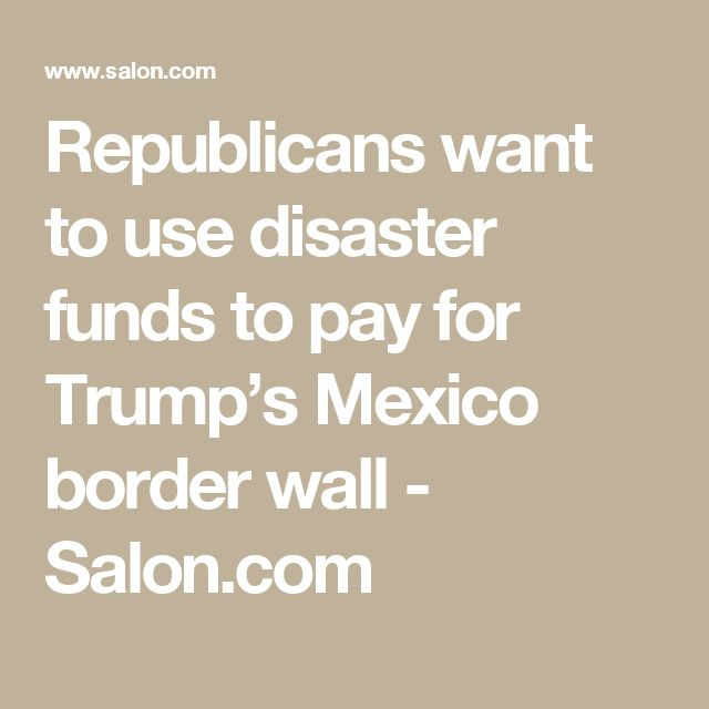 Republicans want to use disaster funds to pay for Trump's Mexico border wall - Salon.com